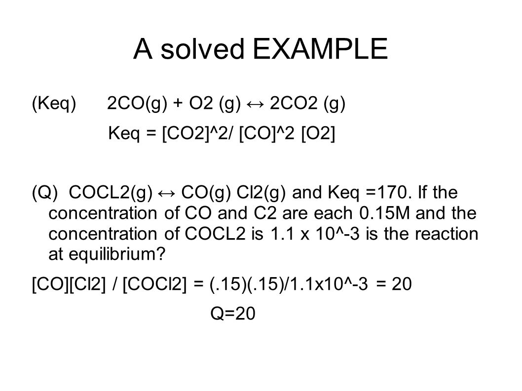 A solved EXAMPLE (Keq) 2CO(g) + O2 (g) ↔ 2CO2 (g)