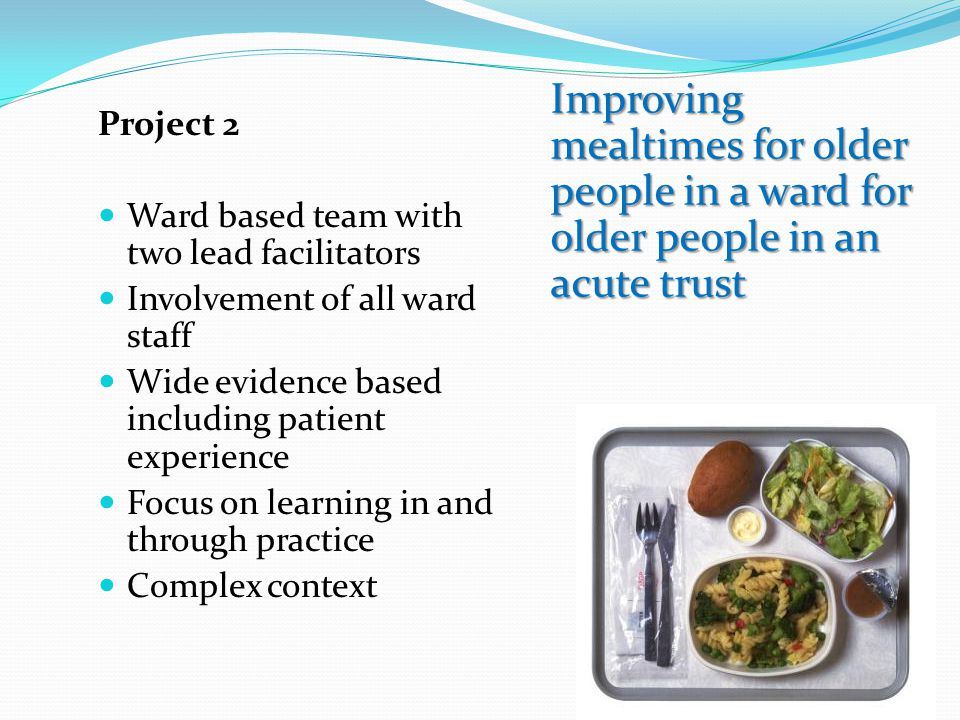 Project 2 Ward based team with two lead facilitators. Involvement of all ward staff. Wide evidence based including patient experience.