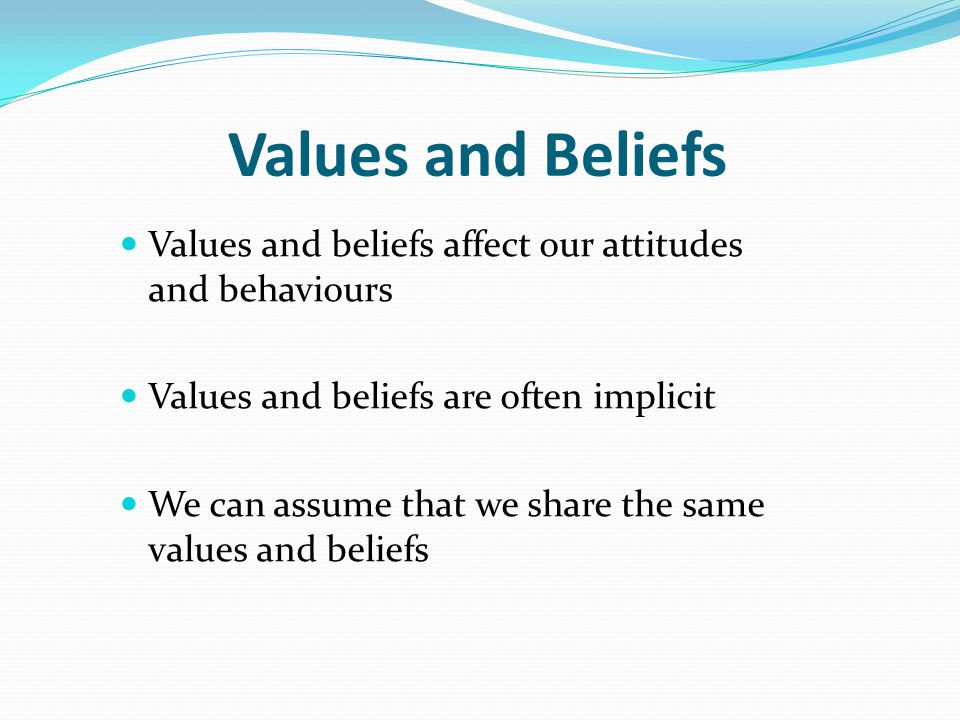 Values and Beliefs Values and beliefs affect our attitudes and behaviours. Values and beliefs are often implicit.
