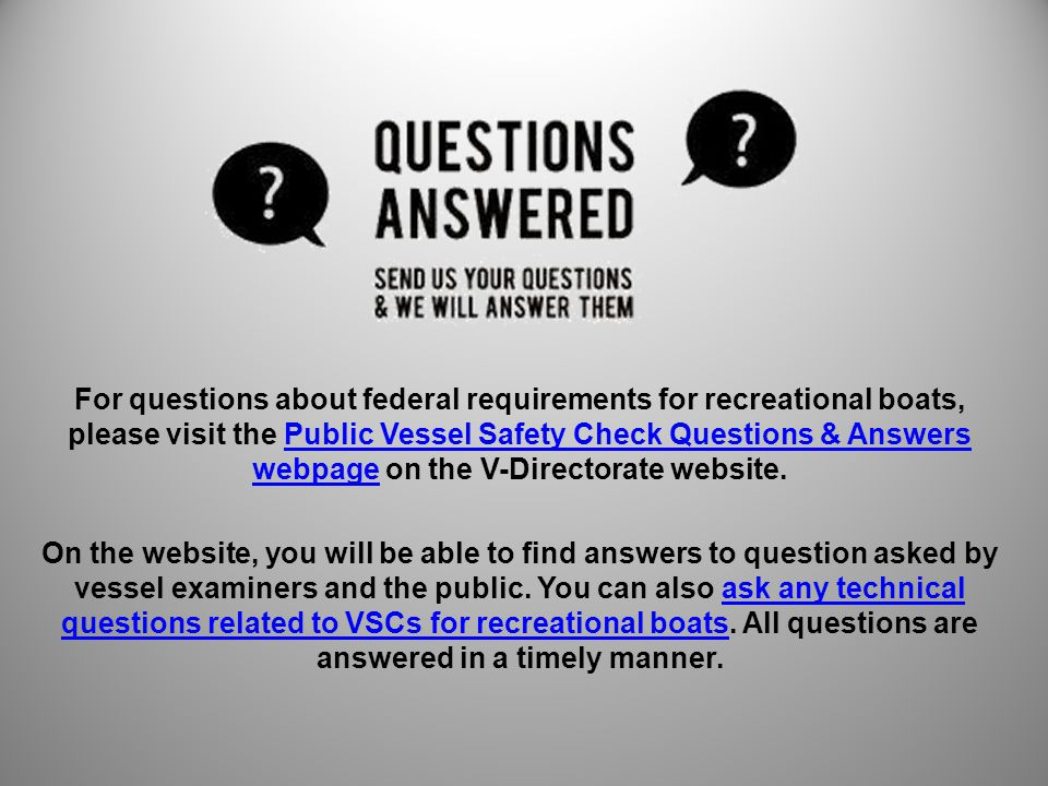 For questions about federal requirements for recreational boats, please visit the Public Vessel Safety Check Questions & Answers webpage on the V-Directorate website.