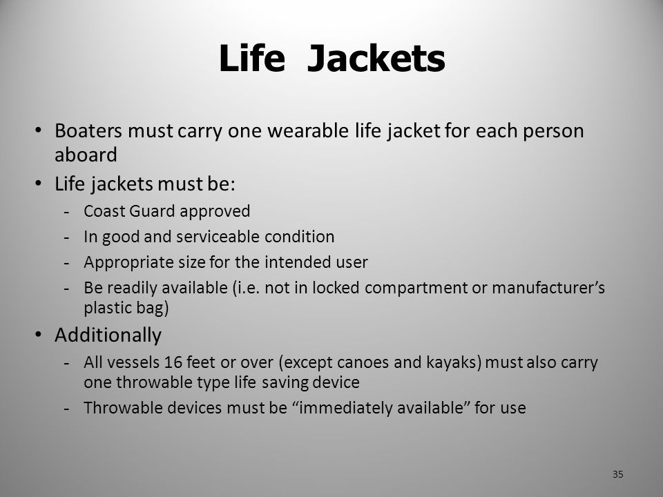 Life Jackets Boaters must carry one wearable life jacket for each person aboard. Life jackets must be: