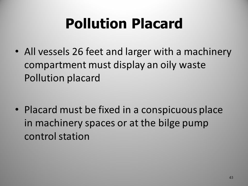 Pollution Placard All vessels 26 feet and larger with a machinery compartment must display an oily waste Pollution placard.