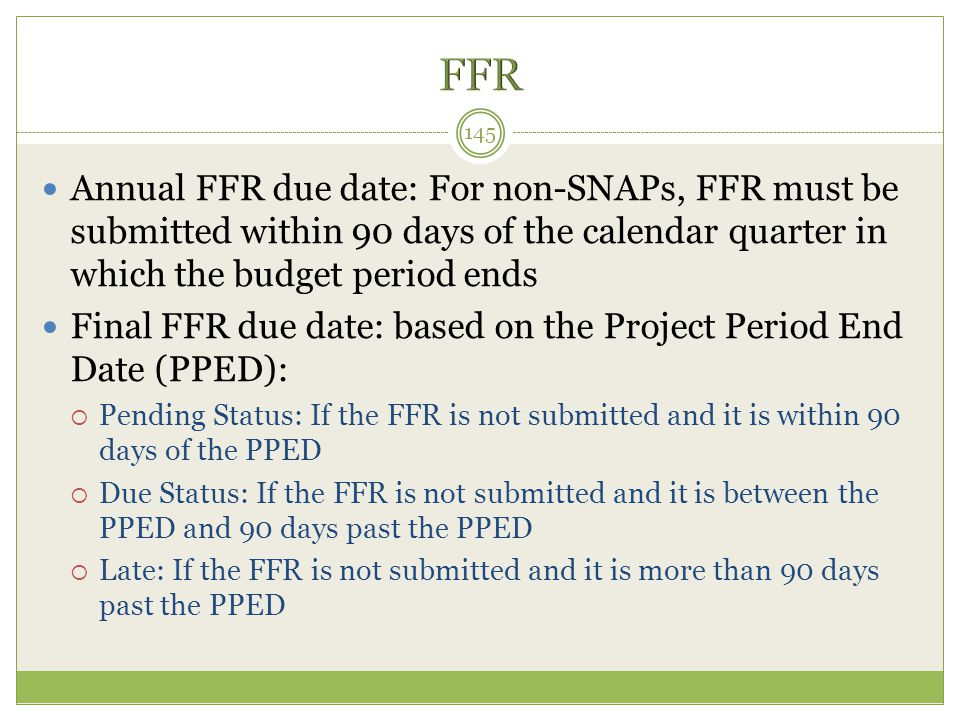 FFR Annual FFR due date: For non-SNAPs, FFR must be submitted within 90 days of the calendar quarter in which the budget period ends.