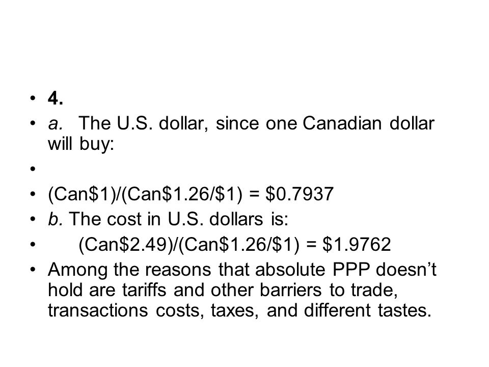 4. a. The U.S. dollar, since one Canadian dollar will buy: (Can$1)/(Can$1.26/$1) = $ b. The cost in U.S. dollars is:
