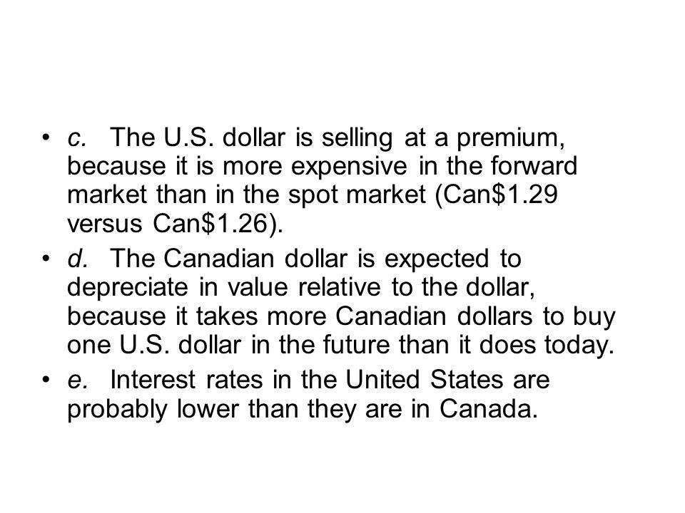 c. The U.S. dollar is selling at a premium, because it is more expensive in the forward market than in the spot market (Can$1.29 versus Can$1.26).