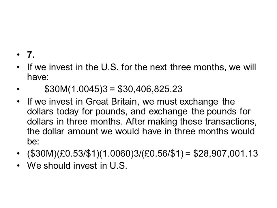 7. If we invest in the U.S. for the next three months, we will have: $30M(1.0045)3 = $30,406,825.23.