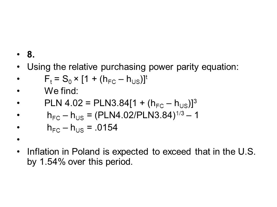 8. Using the relative purchasing power parity equation: Ft = S0 × [1 + (hFC – hUS)]t. We find: PLN 4.02 = PLN3.84[1 + (hFC – hUS)]3.