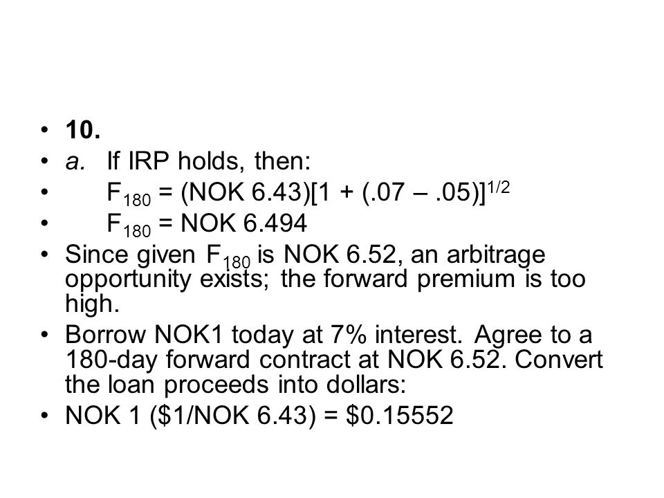 10. a. If IRP holds, then: F180 = (NOK 6.43)[1 + (.07 – .05)]1/2. F180 = NOK