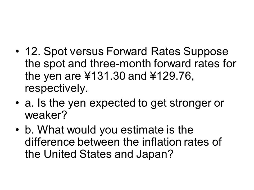 12. Spot versus Forward Rates Suppose the spot and three-month forward rates for the yen are ¥131.30 and ¥129.76, respectively.