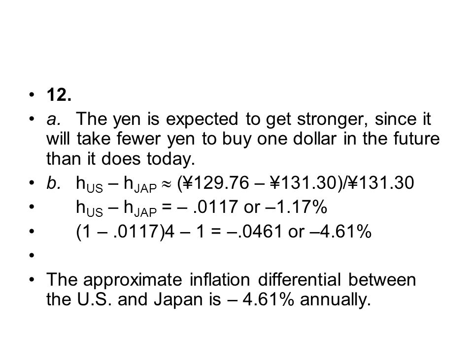 12. a. The yen is expected to get stronger, since it will take fewer yen to buy one dollar in the future than it does today.
