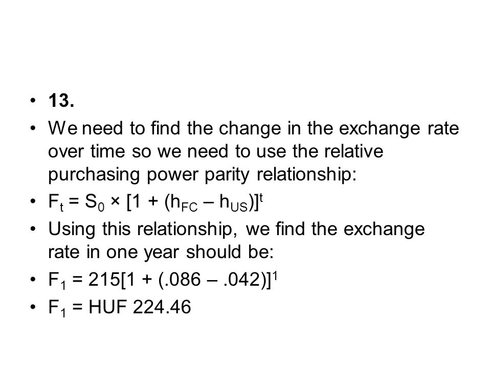 13. We need to find the change in the exchange rate over time so we need to use the relative purchasing power parity relationship: