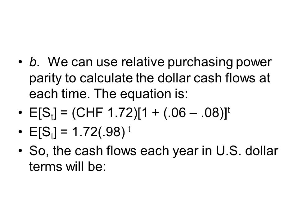 b. We can use relative purchasing power parity to calculate the dollar cash flows at each time. The equation is: