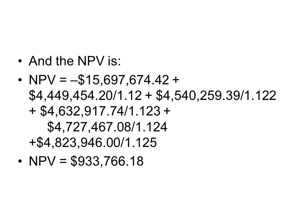 And the NPV is: NPV = –$15,697,674.42 + $4,449,454.20/1.12 + $4,540,259.39/1.122 + $4,632,917.74/1.123 + $4,727,467.08/1.124 +$4,823,946.00/1.125.