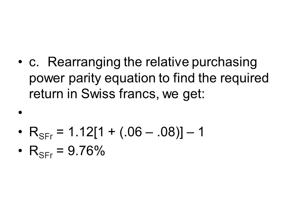 c. Rearranging the relative purchasing power parity equation to find the required return in Swiss francs, we get: