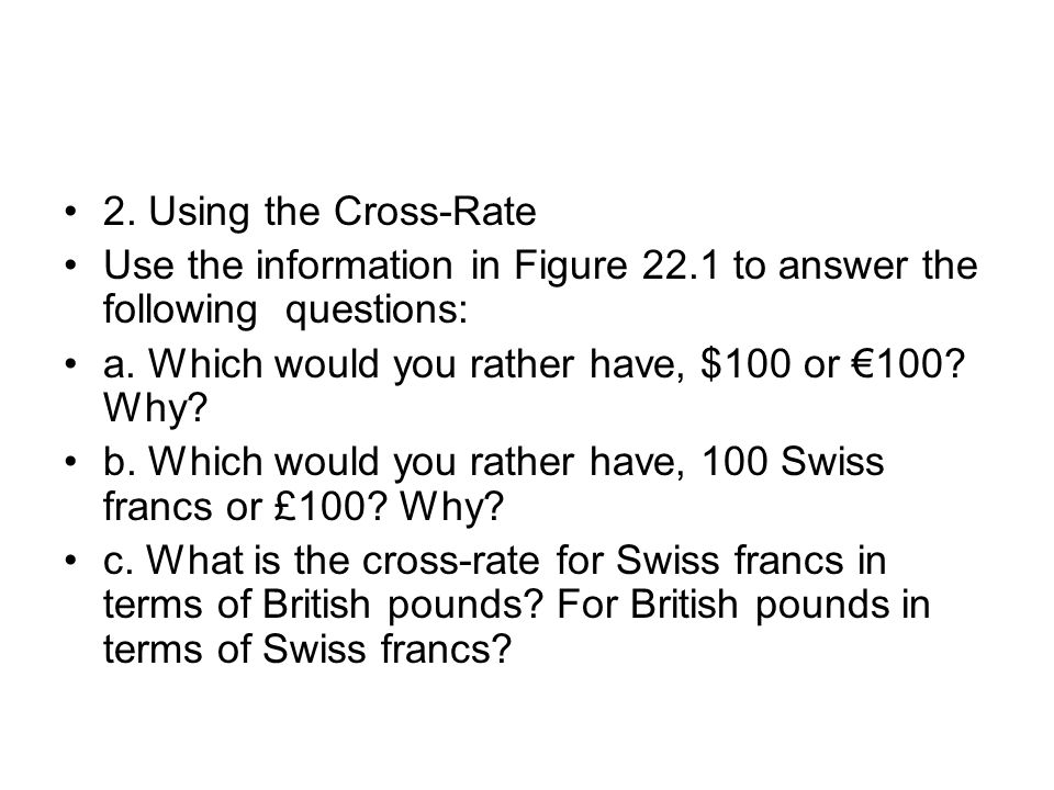 2. Using the Cross-Rate Use the information in Figure 22.1 to answer the following questions: a. Which would you rather have, $100 or €100 Why