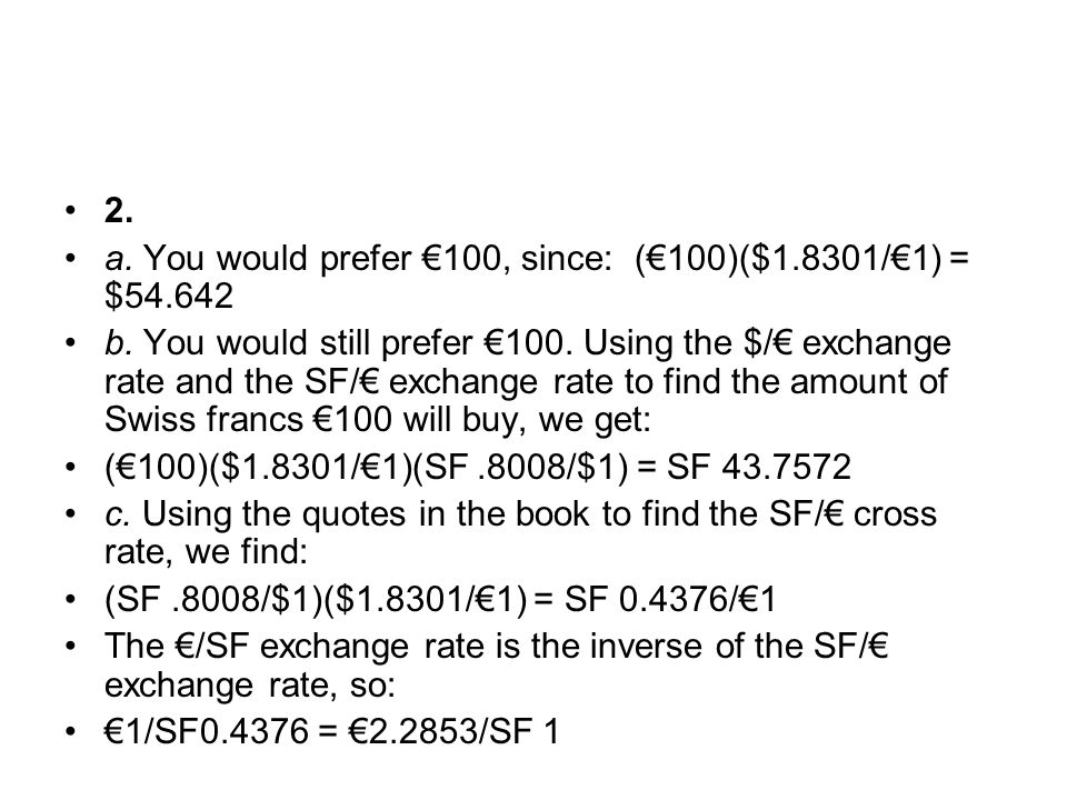 2. a. You would prefer €100, since: (€100)($1.8301/€1) = $54.642.