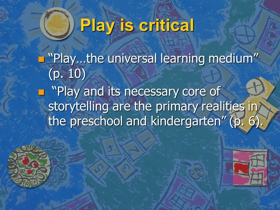Play is critical Play…the universal learning medium (p. 10)