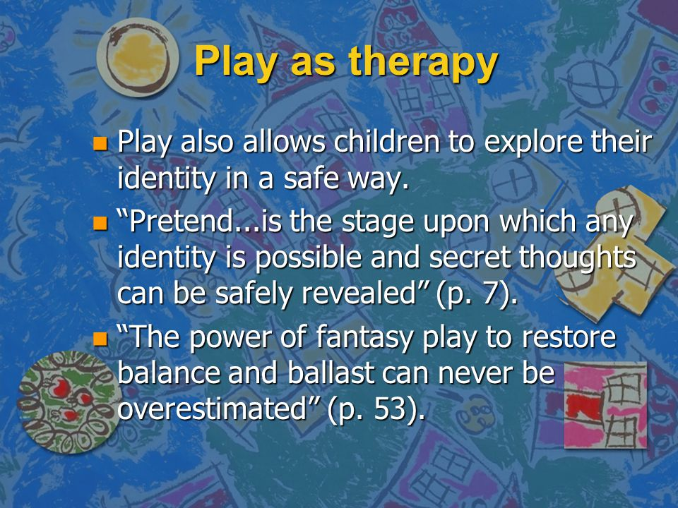 Play as therapy Play also allows children to explore their identity in a safe way.