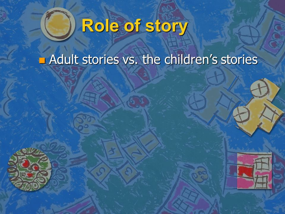 Role of story Adult stories vs. the children's stories