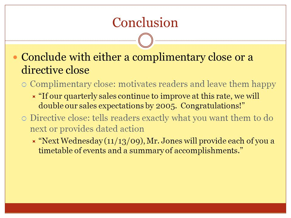Conclusion Conclude with either a complimentary close or a directive close. Complimentary close: motivates readers and leave them happy.