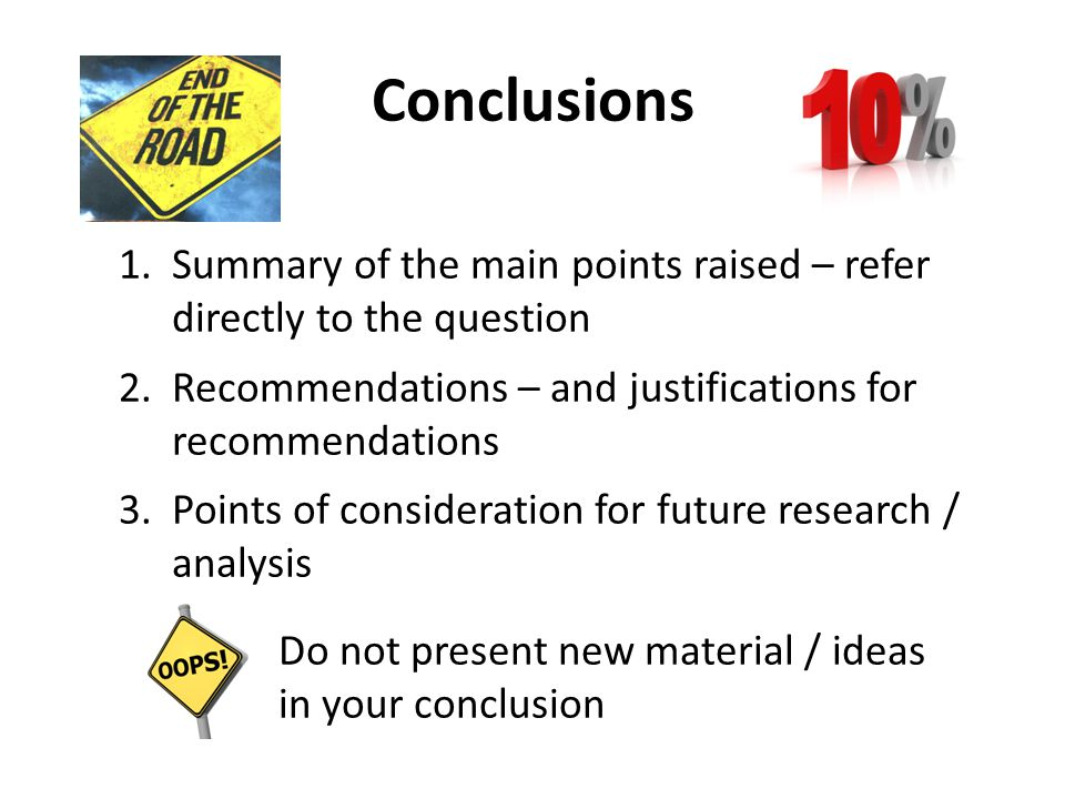Conclusions Summary of the main points raised – refer directly to the question. Recommendations – and justifications for recommendations.