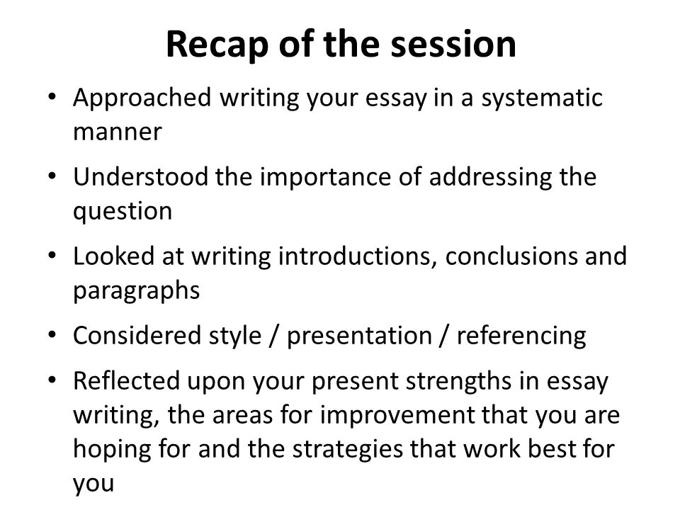 Recap of the session Approached writing your essay in a systematic manner. Understood the importance of addressing the question.