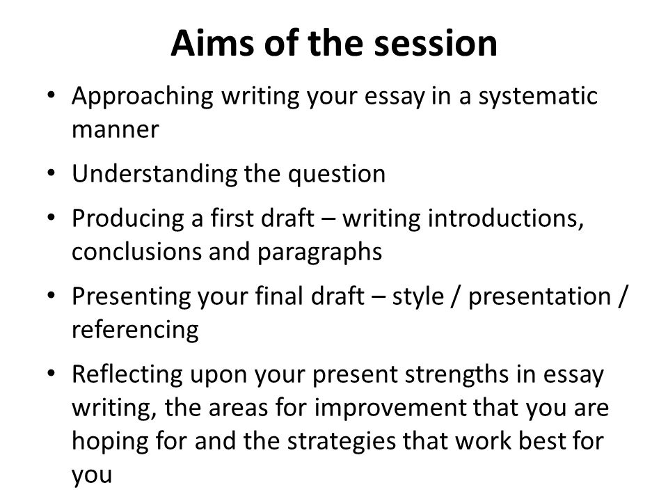 Aims of the session Approaching writing your essay in a systematic manner. Understanding the question.