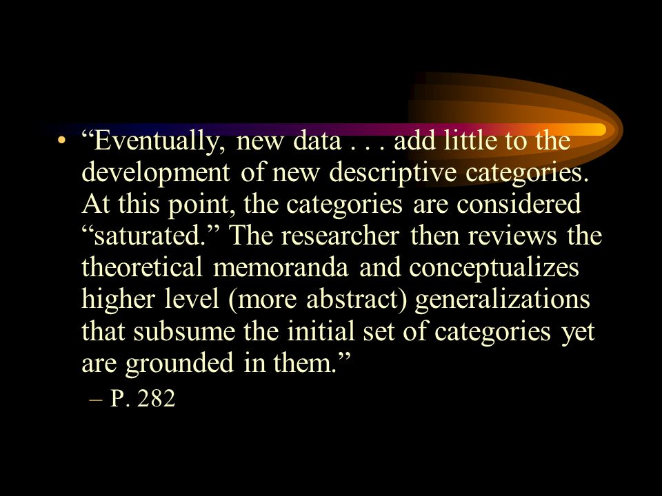 Eventually, new data . . . add little to the development of new descriptive categories. At this point, the categories are considered saturated. The researcher then reviews the theoretical memoranda and conceptualizes higher level (more abstract) generalizations that subsume the initial set of categories yet are grounded in them.