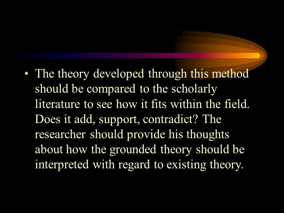 The theory developed through this method should be compared to the scholarly literature to see how it fits within the field.