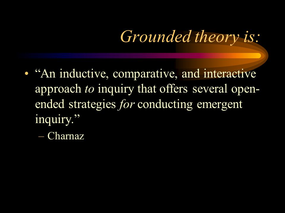 Grounded theory is: