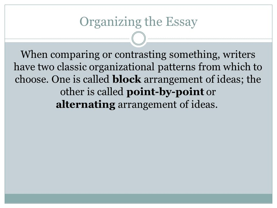 comparison contrast essay block arrangement A compare and contrast essay examines two or more topics (objects, people, or ideas, for example), comparing their similarities and contrasting their differences you may choose to focus keep in mind that for a balanced paper, you want to make point-by-point, parallel comparisons (or contrasts) similarities between my.