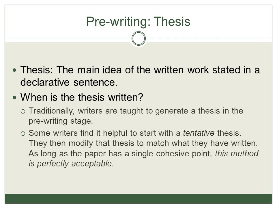 Pre-writing: Thesis Thesis: The main idea of the written work stated in a declarative sentence. When is the thesis written