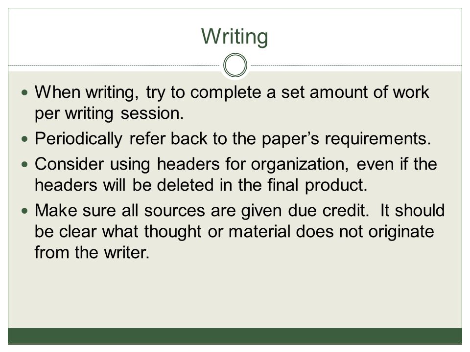 Writing When writing, try to complete a set amount of work per writing session. Periodically refer back to the paper's requirements.