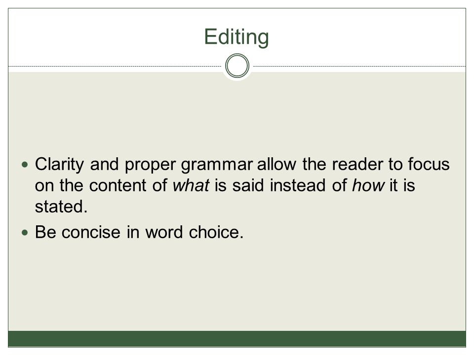 Editing Clarity and proper grammar allow the reader to focus on the content of what is said instead of how it is stated.