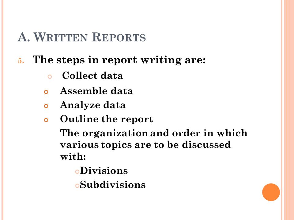 A. Written Reports The steps in report writing are: Collect data