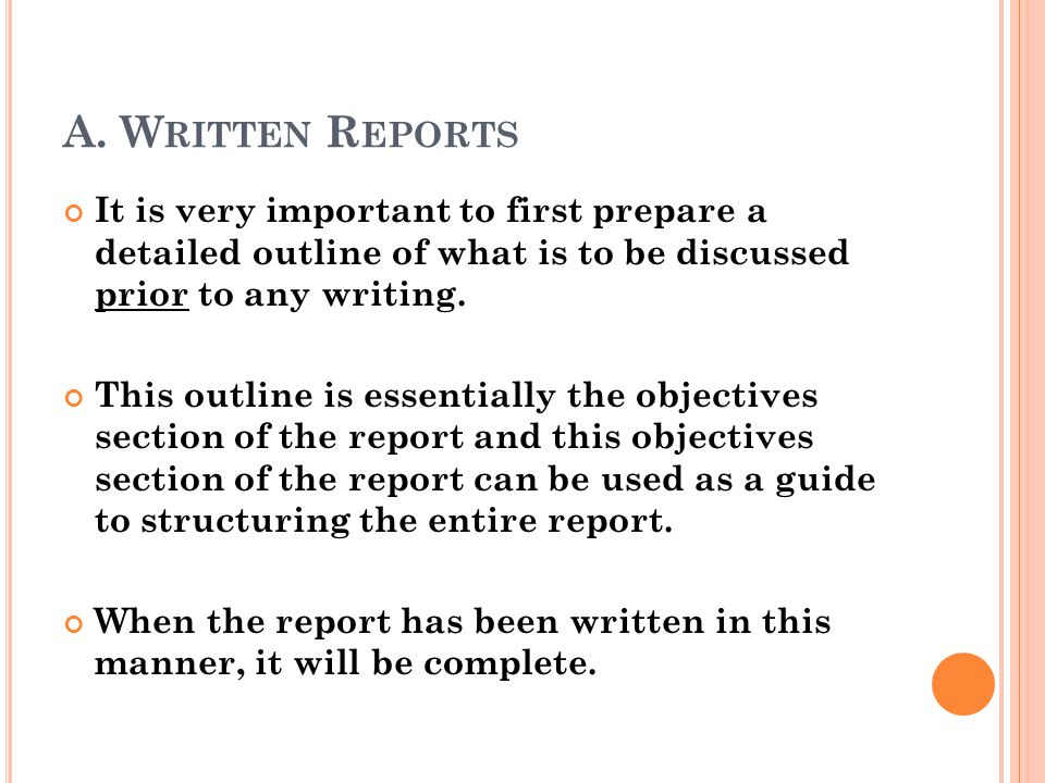 A. Written Reports It is very important to first prepare a detailed outline of what is to be discussed prior to any writing.