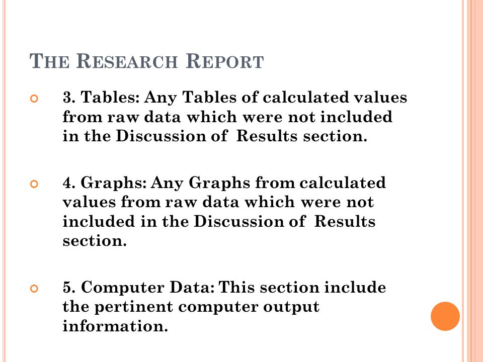 The Research Report 3. Tables: Any Tables of calculated values from raw data which were not included in the Discussion of Results section.