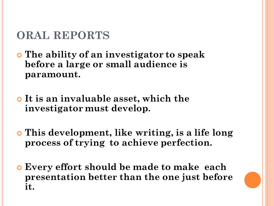 ORAL REPORTS The ability of an investigator to speak before a large or small audience is paramount.