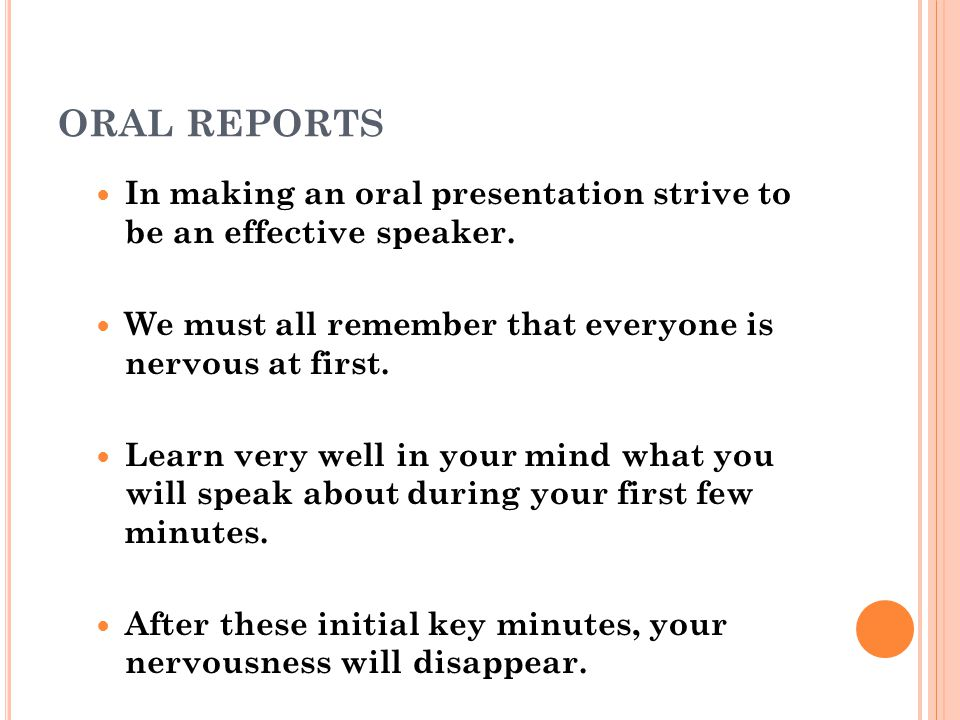 ORAL REPORTS In making an oral presentation strive to be an effective speaker. We must all remember that everyone is nervous at first.