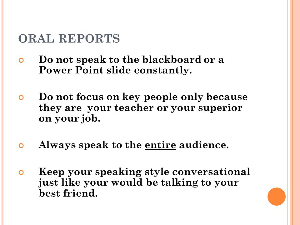 ORAL REPORTS Do not speak to the blackboard or a Power Point slide constantly.