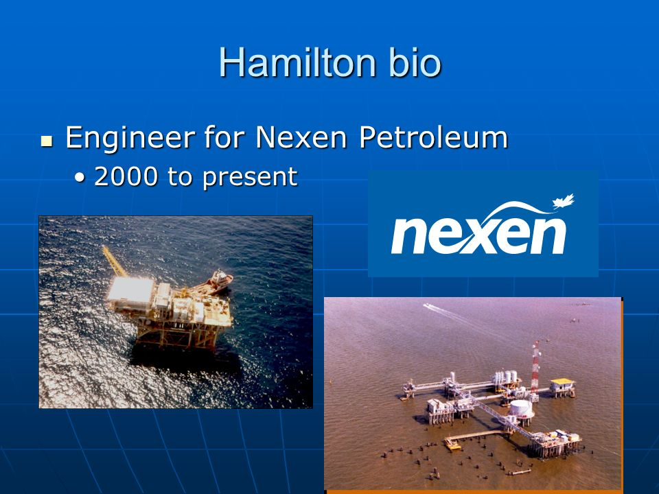 Hamilton bio Engineer for Nexen Petroleum 2000 to present