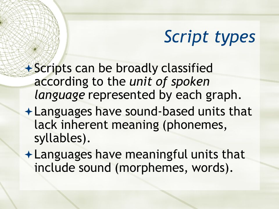 Asian 401 May 27, 2005. Script types. Scripts can be broadly classified according to the unit of spoken language represented by each graph.