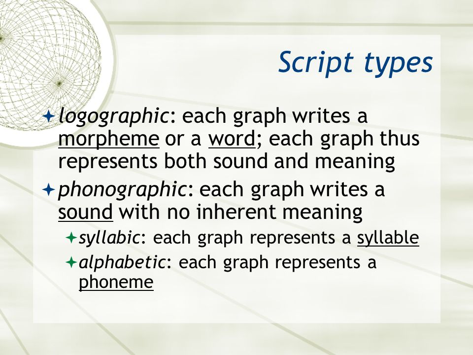Asian 401 May 27, 2005. Script types. logographic: each graph writes a morpheme or a word; each graph thus represents both sound and meaning.