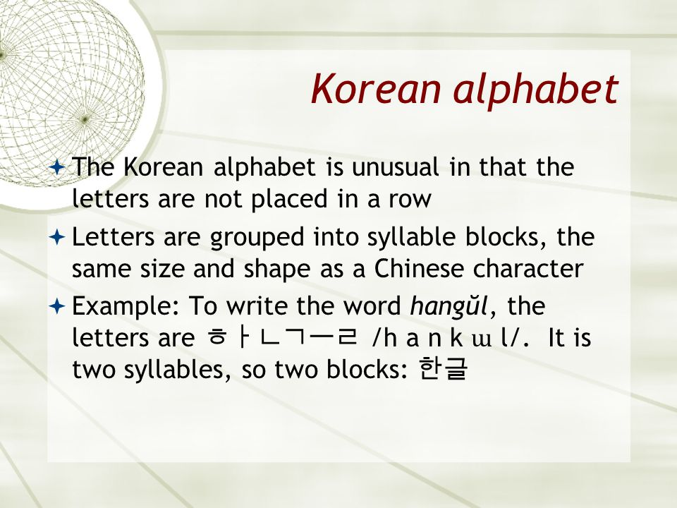 Asian 401 May 27, 2005. Korean alphabet. The Korean alphabet is unusual in that the letters are not placed in a row.