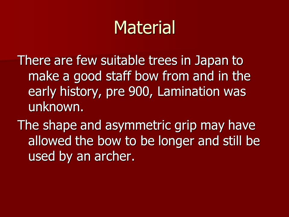 Material There are few suitable trees in Japan to make a good staff bow from and in the early history, pre 900, Lamination was unknown.
