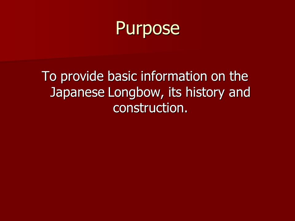 Purpose To provide basic information on the Japanese Longbow, its history and construction.