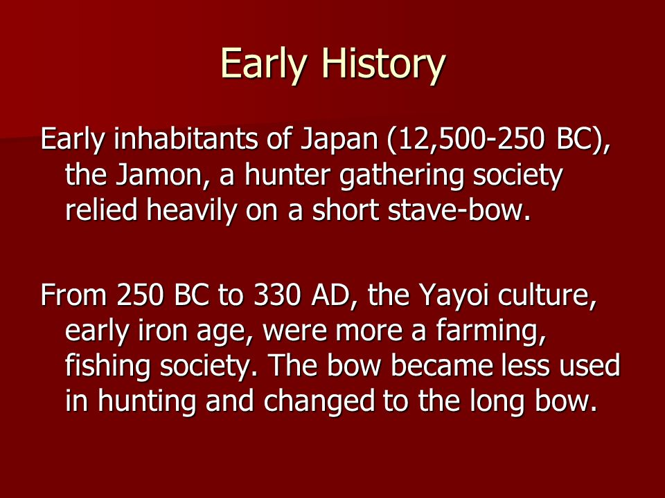 Early History Early inhabitants of Japan (12,500-250 BC), the Jamon, a hunter gathering society relied heavily on a short stave-bow.