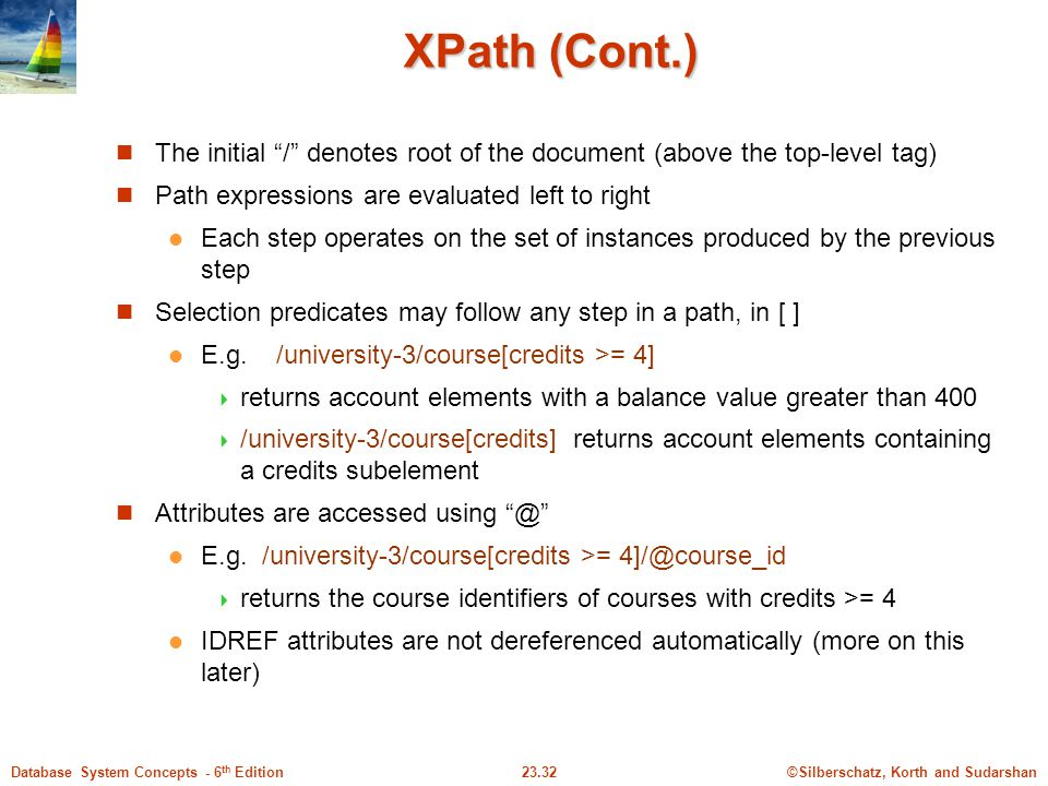 XPath (Cont.) The initial / denotes root of the document (above the top-level tag) Path expressions are evaluated left to right.