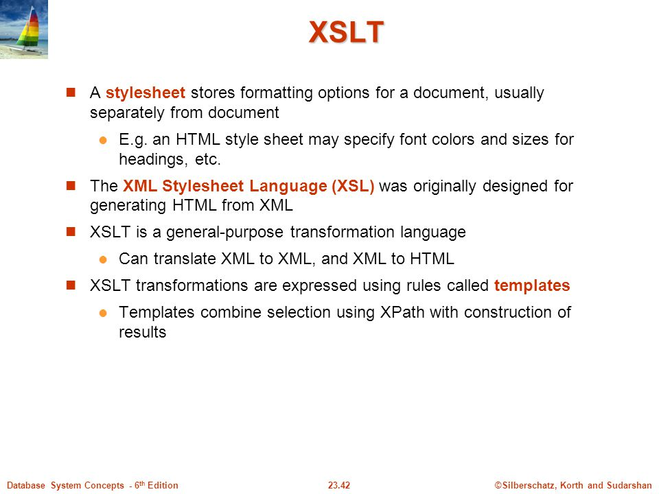 XSLT A stylesheet stores formatting options for a document, usually separately from document.