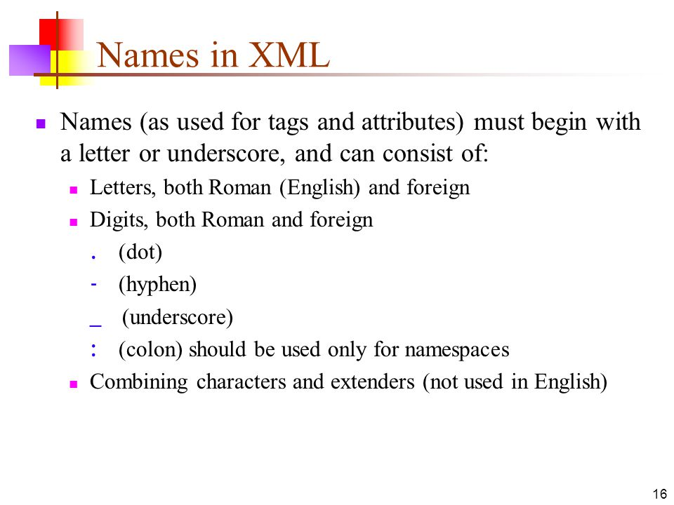 Names in XML Names (as used for tags and attributes) must begin with a letter or underscore, and can consist of:
